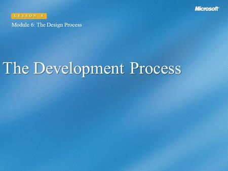 Module 6: The Design Process LESSON 8 The Development Process Module 6: The Design Process LESSON 8.