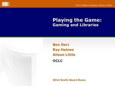 OCLC Online Computer Library Center Playing the Game: Gaming and Libraries OCLC Smith Board Room Ben Derr Ray Haines Alison Little OCLC.