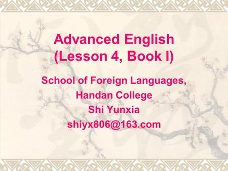 Advanced English (Lesson 4, Book I) School of Foreign Languages, Handan College Shi Yunxia