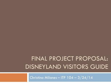 FINAL PROJECT PROPOSAL: DISNEYLAND VISITORS GUIDE Christina Milanes – ITP 104 – 3/24/14.