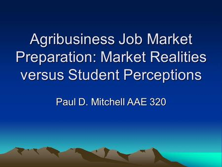 Agribusiness Job Market Preparation: Market Realities versus Student Perceptions Paul D. Mitchell AAE 320.