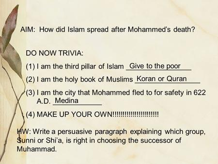 AIM: How did Islam spread after Mohammed's death? DO NOW TRIVIA: (1)I am the third pillar of Islam ________________ (2)I am the holy book of Muslims ________________.