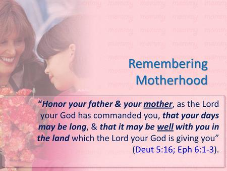 "Remembering Motherhood ""Honor your father & your mother, as the Lord your God has commanded you, that your days may be long, & that it may be well with."