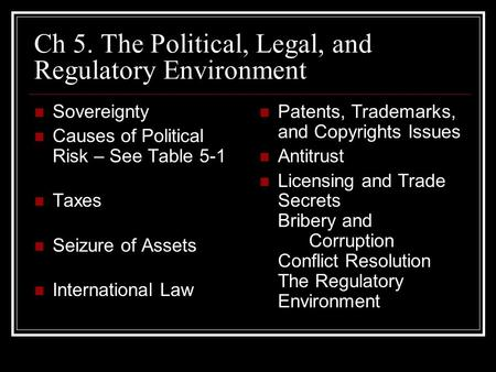 Ch 5. The Political, Legal, and Regulatory Environment Sovereignty Causes of Political Risk – See Table 5-1 Taxes Seizure of Assets International Law Patents,