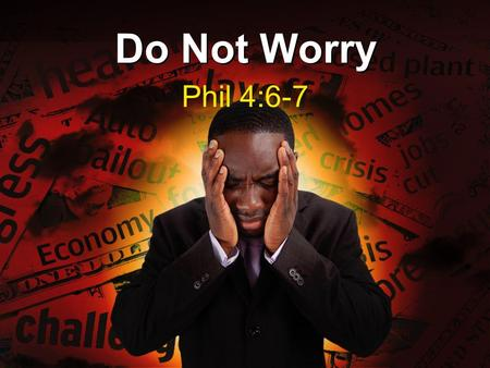 "Do Not Worry Phil 4:6-7. There Is Never A Good Reason To Worry (4:6) Notice the Greek word for ""anxious"" that Paul uses –The Greek word is ""merimnao"""