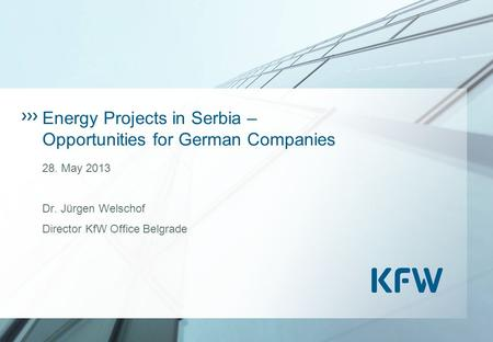 Energy Projects in Serbia – Opportunities for German Companies 28. May 2013 Dr. Jürgen Welschof Director KfW Office Belgrade.