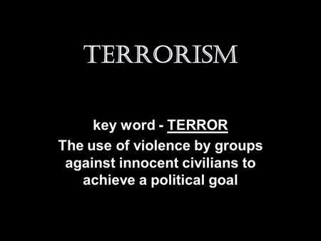 Terrorism key word - TERROR The use of violence by groups against innocent civilians to achieve a political goal.