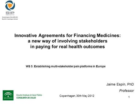 1 Innovative Agreements for Financing Medicines: a new way of involving stakeholders in paying for real health outcomes Jaime Espín, PhD Professor Copenhagen,