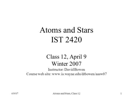4/9/07Atoms and Stars, Class 121 Atoms and Stars IST 2420 Class 12, April 9 Winter 2007 Instructor: David Bowen Course web site: www.is.wayne.edu/drbowen/aasw07.