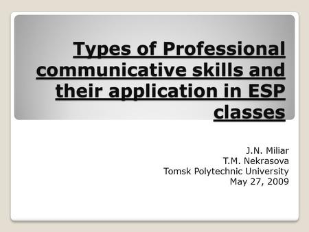 Types of Professional communicative skills and their application in ESP classes J.N. Miliar T.M. Nekrasova Tomsk Polytechnic University May 27, 2009.