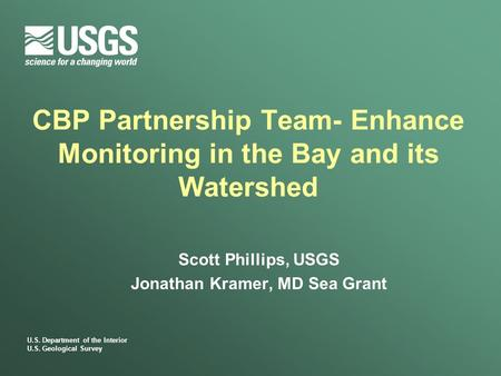 U.S. Department of the Interior U.S. Geological Survey CBP Partnership Team- Enhance Monitoring in the Bay and its Watershed Scott Phillips, USGS Jonathan.