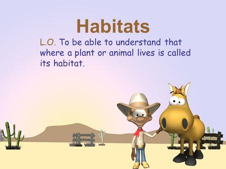 Habitats L.O. To be able to understand that where a plant or animal lives is called its habitat.