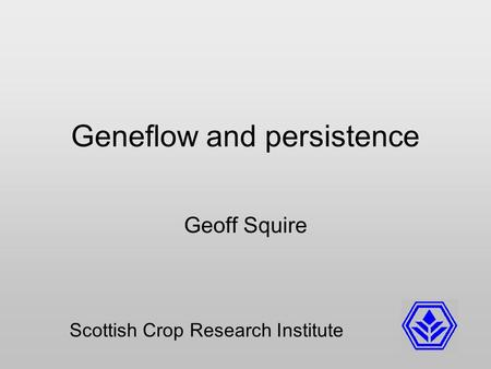 Geneflow and persistence Geoff Squire Scottish Crop Research Institute.