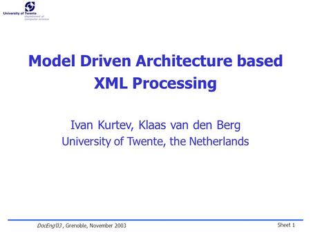 Sheet 1 DocEng'03, Grenoble, November 2003 Model Driven Architecture based XML Processing Ivan Kurtev, Klaas van den Berg University of Twente, the Netherlands.