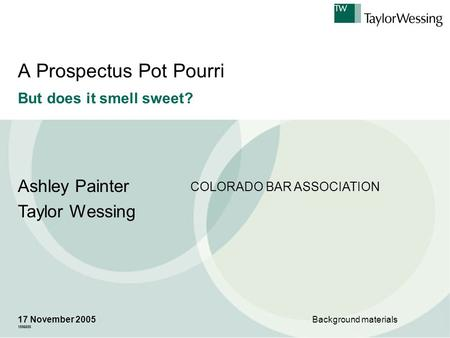 A Prospectus Pot Pourri But does it smell sweet? Ashley Painter Taylor Wessing 17 November 2005 1556655 Background materials COLORADO BAR ASSOCIATION.