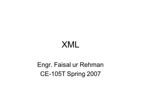 XML Engr. Faisal ur Rehman CE-105T Spring 2007. Definition XML-EXTENSIBLE MARKUP LANGUAGE: provides a format for describing data. Facilitates the Precise.