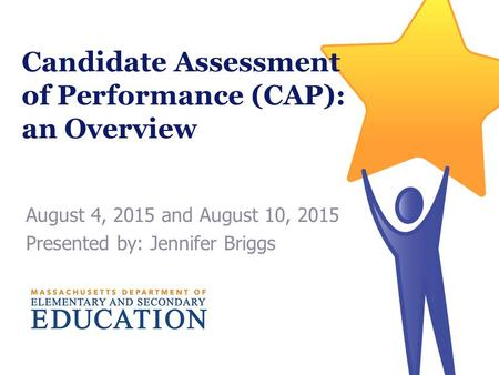 Candidate Assessment of Performance (CAP): an Overview August 4, 2015 and August 10, 2015 Presented by: Jennifer Briggs.