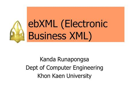 EbXML (Electronic Business XML) Kanda Runapongsa Dept of Computer Engineering Khon Kaen University.