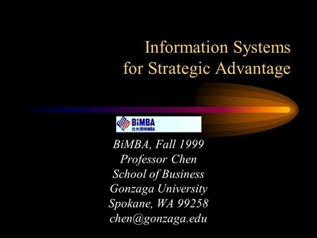 Information Systems for Strategic Advantage BiMBA, Fall 1999 Professor Chen School of Business Gonzaga University Spokane, WA 99258