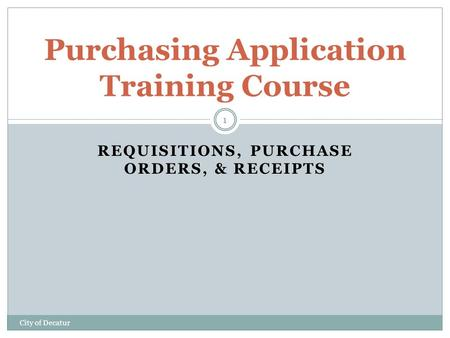 REQUISITIONS, PURCHASE ORDERS, & RECEIPTS Purchasing Application Training Course City of Decatur 1.