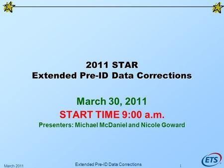 2011 STAR Extended Pre-ID Data Corrections March 30, 2011 START TIME 9:00 a.m. Presenters: Michael McDaniel and Nicole Goward Extended Pre-ID Data Corrections.