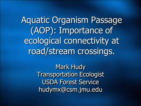 Aquatic Organism Passage (AOP): Importance of ecological connectivity at road/stream crossings. Mark Hudy Transportation Ecologist USDA Forest Service.
