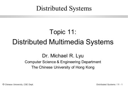 © Chinese University, CSE Dept. Distributed Systems / 11 - 1 Distributed Systems Topic 11: Distributed Multimedia Systems Dr. Michael R. Lyu Computer.