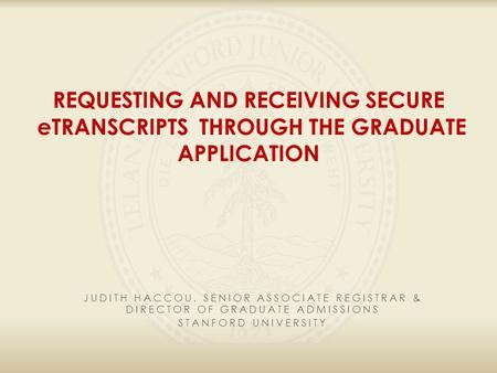 REQUESTING AND RECEIVING SECURE eTRANSCRIPTS THROUGH THE GRADUATE APPLICATION JUDITH HACCOU, SENIOR ASSOCIATE REGISTRAR & DIRECTOR OF GRADUATE ADMISSIONS.