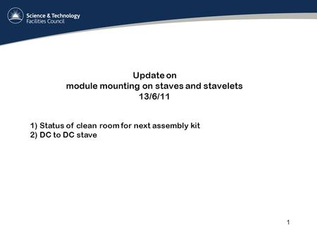 Update on module mounting on staves and stavelets 13/6/11 1 1) Status of clean room for next assembly kit 2) DC to DC stave.