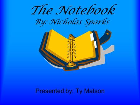 The Notebook By: Nicholas Sparks Presented by: Ty Matson.