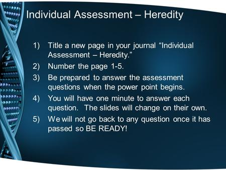 "Individual Assessment – Heredity 1)Title a new page in your journal ""Individual Assessment – Heredity."" 2)Number the page 1-5. 3)Be prepared to answer."