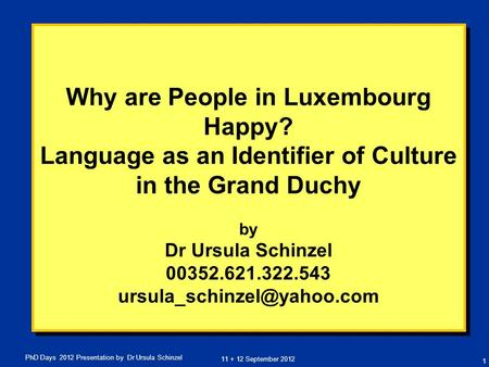 11 + 12 September 2012 PhD Days 2012 Presentation by Dr Ursula Schinzel Why are People in Luxembourg Happy? Language as an Identifier of Culture in the.