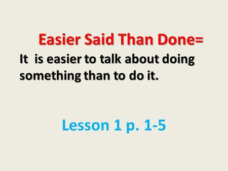 Easier Said Than Done= It is easier to talk about doing something than to do it. Easier Said Than Done= It is easier to talk about doing something than.