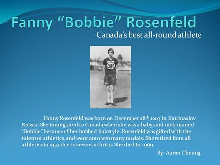 Canada's best all-round athlete By: Aaron Cheung Fanny Rosenfeld was born on December 28 th 1903 in Katrinaslov Russia. She immigrated to Canada when she.