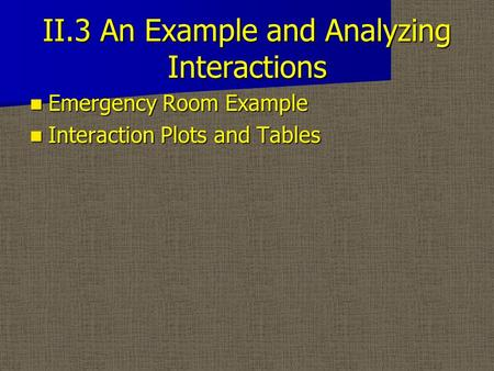 II.3 An Example and Analyzing Interactions Emergency Room Example Emergency Room Example Interaction Plots and Tables Interaction Plots and Tables.