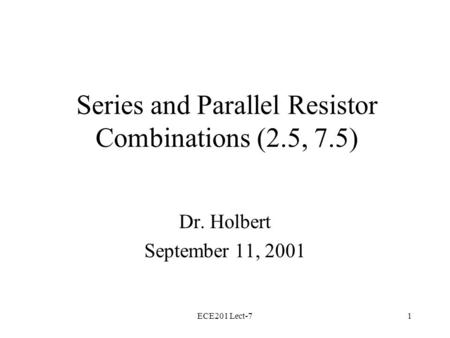 ECE201 Lect-71 Series and Parallel Resistor Combinations (2.5, 7.5) Dr. Holbert September 11, 2001.