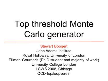 Top threshold Monte Carlo generator Stewart Boogert John Adams Institute Royal Holloway, University of London Filimon Gournaris (Ph.D student and majority.