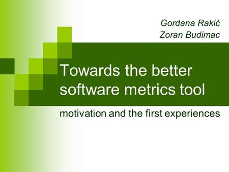 Towards the better software metrics tool motivation and the first experiences Gordana Rakić Zoran Budimac.