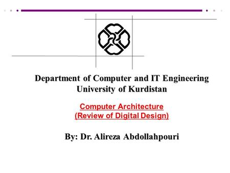 Department of Computer and IT Engineering University of Kurdistan Computer Architecture (Review of Digital Design) By: Dr. Alireza Abdollahpouri.