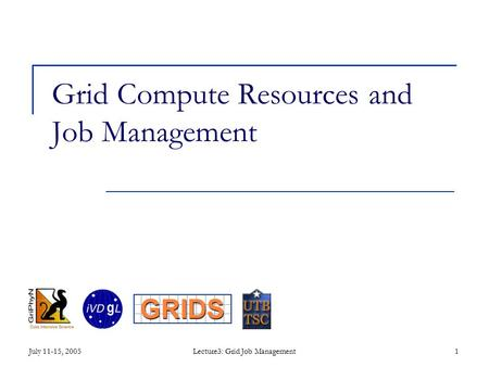 July 11-15, 2005Lecture3: Grid Job Management1 Grid Compute Resources and Job Management.