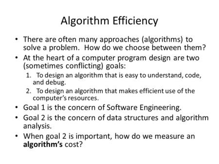Algorithm Efficiency There are often many approaches (algorithms) to solve a problem. How do we choose between them? At the heart of a computer program.