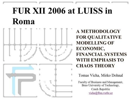 A METHODOLOGY FOR QUALITATIVE MODELLING OF ECONOMIC, FINANCIAL SYSTEMS WITH EMPHASIS TO CHAOS THEORY Tomas Vicha, Mirko Dohnal Faculty of Business and.