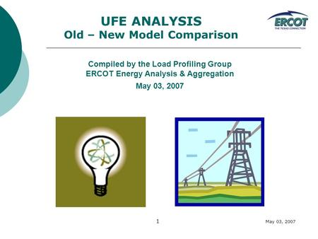 May 03, 2007 1 UFE ANALYSIS Old – New Model Comparison Compiled by the Load Profiling Group ERCOT Energy Analysis & Aggregation May 03, 2007.