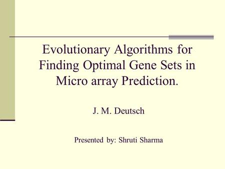 Evolutionary Algorithms for Finding Optimal Gene Sets in Micro array Prediction. J. M. Deutsch Presented by: Shruti Sharma.