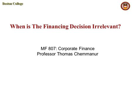 When is The Financing Decision Irrelevant? MF 807: Corporate Finance Professor Thomas Chemmanur.