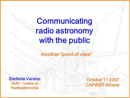 "Communicating radio astronomy with the public October 11 2007 CAP2007 Athens Stefania Varano INAF – Istituto di Radioastronomia Another ""point of view"""