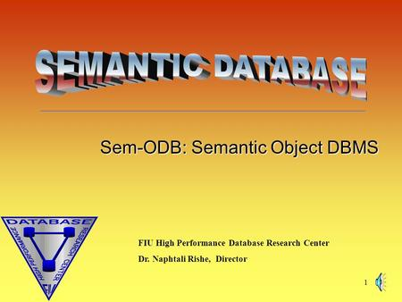 1 Sem-ODB: Semantic Object DBMS FIU High Performance Database Research Center Dr. Naphtali Rishe, Director.