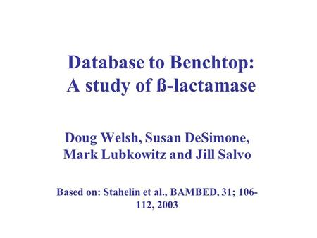 Database to Benchtop: A study of ß-lactamase Doug Welsh, Susan DeSimone, Mark Lubkowitz and Jill Salvo Based on: Stahelin et al., BAMBED, 31; 106- 112,