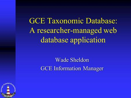 GCE Taxonomic Database: A researcher-managed web database application Wade Sheldon GCE Information Manager.