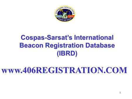 1 Cospas-Sarsat's International Beacon Registration Database (IBRD) www.406REGISTRATION.COM.